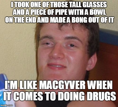 10 Guy Meme | I TOOK ONE OF THOSE TALL GLASSES AND A PIECE OF PIPE WITH A BOWL ON THE END AND MADE A BONG OUT OF IT I'M LIKE MACGYVER WHEN IT COMES TO DOI | image tagged in memes,10 guy | made w/ Imgflip meme maker