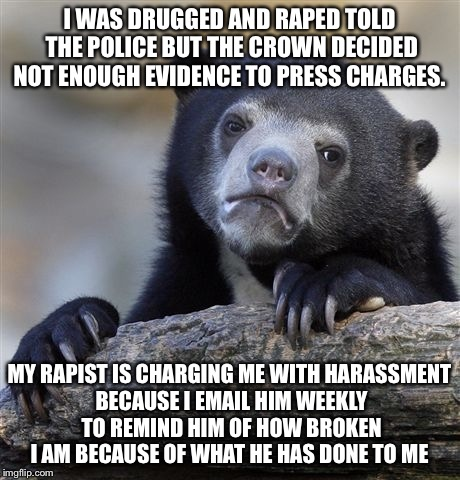 Confession Bear Meme | I WAS DRUGGED AND **PED TOLD THE POLICE BUT THE CROWN DECIDED NOT ENOUGH EVIDENCE TO PRESS CHARGES. MY RAPIST IS CHARGING ME WITHHARASSMENT | image tagged in memes,confession bear | made w/ Imgflip meme maker