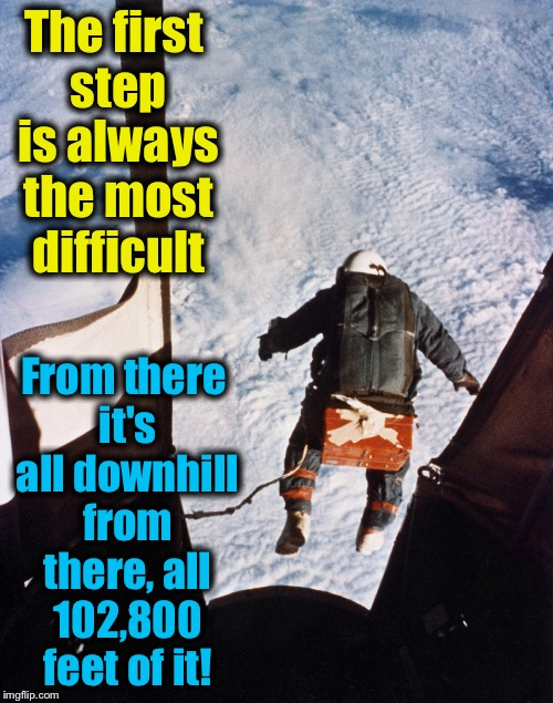 August 18, 1960, Captain Joseph Kittinger stepped off the highest step on the world to test a prototype high altitude parachute  | The first step is always the most difficult From there it's all downhill from there, all 102,800 feet of it! | image tagged in captain joe kittinger 1960,memes,evilmandoevil,brass balls,heroism | made w/ Imgflip meme maker