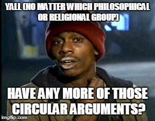 Y'all Got Any More Of That Meme | YALL (NO MATTER WHICH PHILOSOPHICAL OR RELIGIONAL GROUP) HAVE ANY MORE OF THOSE CIRCULAR ARGUMENTS? | image tagged in memes,yall got any more of | made w/ Imgflip meme maker
