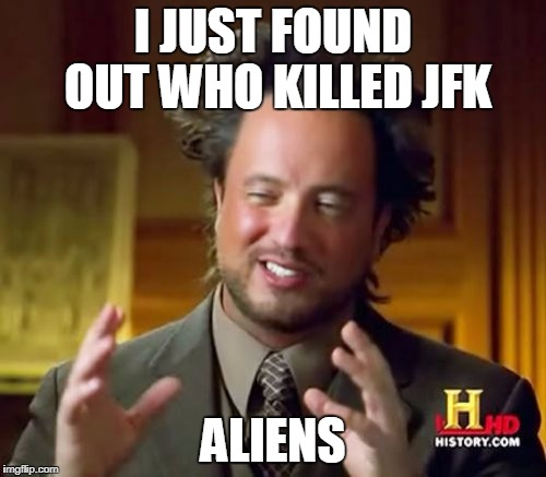 Ancient Aliens Meme | I JUST FOUND OUT WHO KILLED JFK ALIENS | image tagged in memes,ancient aliens | made w/ Imgflip meme maker