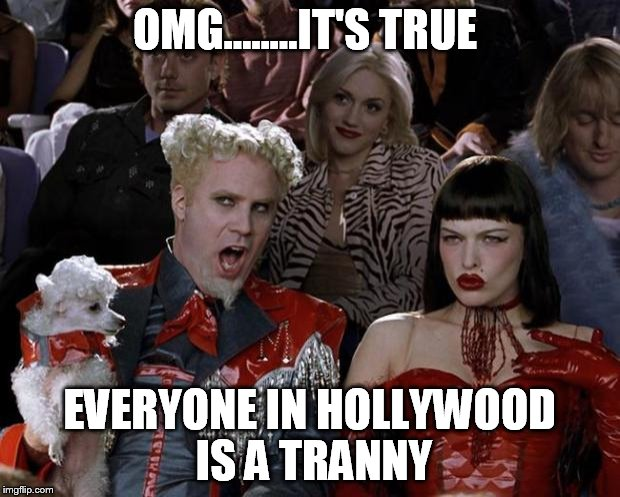 Mugatu So Hot Right Now Meme | OMG........IT'S TRUE EVERYONE IN HOLLYWOOD IS A TRANNY | image tagged in memes,mugatu so hot right now | made w/ Imgflip meme maker