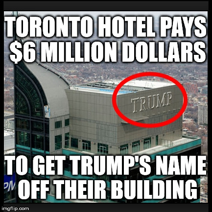 trump tower  | TORONTO HOTEL PAYS $6 MILLION DOLLARS TO GET TRUMP'S NAME OFF THEIR BUILDING | image tagged in trump,donald trump,trump tower | made w/ Imgflip meme maker