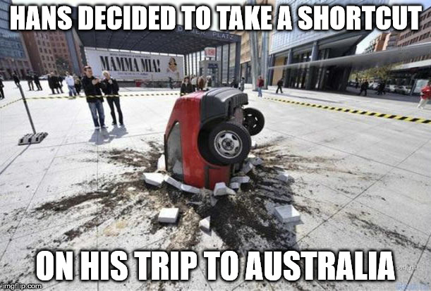 Straight through, hang a right, straight through New Zealand and on until you hit NSW, Australia | HANS DECIDED TO TAKE A SHORTCUT ON HIS TRIP TO AUSTRALIA | image tagged in memes,car crash,travel,tunnel through to the other side | made w/ Imgflip meme maker