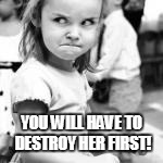 YOU WILL HAVE TO DESTROY HER FIRST! | made w/ Imgflip meme maker