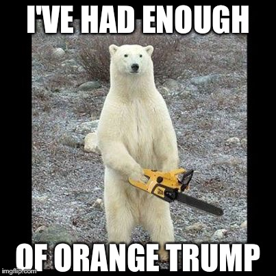 Chainsaw Bear Meme | I'VE HAD ENOUGH OF ORANGE TRUMP | image tagged in memes,chainsaw bear | made w/ Imgflip meme maker