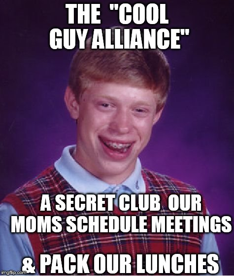 "Bad Luck Brian Meme | THE  ""COOL GUY ALLIANCE"" A SECRET CLUB  OUR MOMS SCHEDULE MEETINGS & PACK OUR LUNCHES 