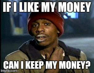 Y'all Got Any More Of That Meme | IF I LIKE MY MONEY CAN I KEEP MY MONEY? | image tagged in memes,yall got any more of | made w/ Imgflip meme maker