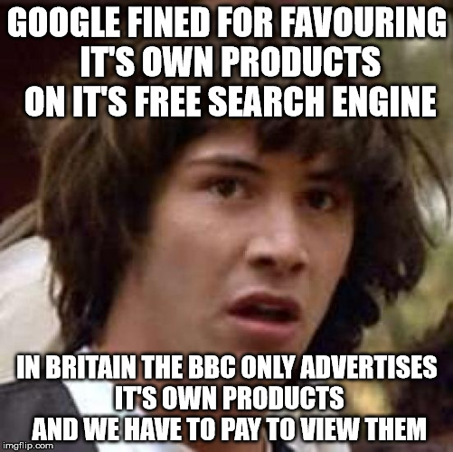Conspiracy Keanu Meme | GOOGLE FINED FOR FAVOURING IT'S OWN PRODUCTS ON IT'S FREE SEARCH ENGINE IN BRITAIN THE BBC ONLY ADVERTISES IT'S OWN PRODUCTS AND WE HAVE TO  | image tagged in memes,conspiracy keanu | made w/ Imgflip meme maker