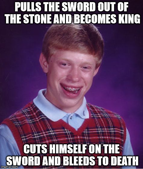 Bad Luck Brian Meme | PULLS THE SWORD OUT OF THE STONE AND BECOMES KING CUTS HIMSELF ON THE SWORD AND BLEEDS TO DEATH | image tagged in memes,bad luck brian | made w/ Imgflip meme maker