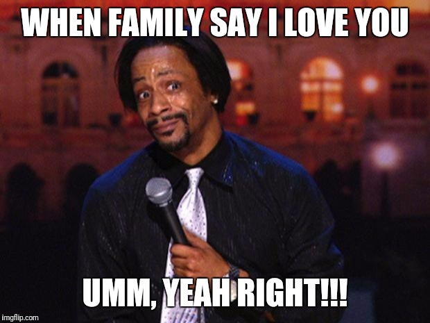 Katt Williams  |  WHEN FAMILY SAY I LOVE YOU; UMM, YEAH RIGHT!!! | image tagged in katt williams | made w/ Imgflip meme maker