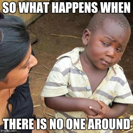 Third World Skeptical Kid Meme | SO WHAT HAPPENS WHEN THERE IS NO ONE AROUND | image tagged in memes,third world skeptical kid | made w/ Imgflip meme maker