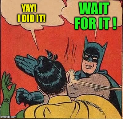 Batman Slapping Robin Meme | YAY!   I DID IT! WAIT FOR IT ! | image tagged in memes,batman slapping robin | made w/ Imgflip meme maker