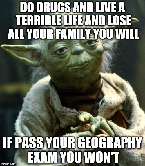 School Life With Yoda XD | DO DRUGS AND LIVE A TERRIBLE LIFE AND LOSE ALL YOUR FAMILY YOU WILL IF PASS YOUR GEOGRAPHY EXAM YOU WON'T | image tagged in memes,star wars yoda,yup,relatable,cool,argh | made w/ Imgflip meme maker