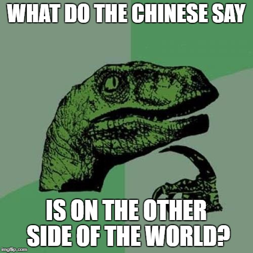 Philosoraptor Meme | WHAT DO THE CHINESE SAY IS ON THE OTHER SIDE OF THE WORLD? | image tagged in memes,philosoraptor | made w/ Imgflip meme maker