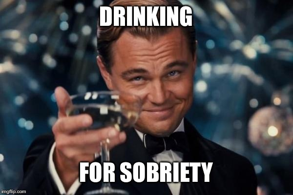 Leonardo Dicaprio Cheers Meme | DRINKING FOR SOBRIETY | image tagged in memes,leonardo dicaprio cheers | made w/ Imgflip meme maker