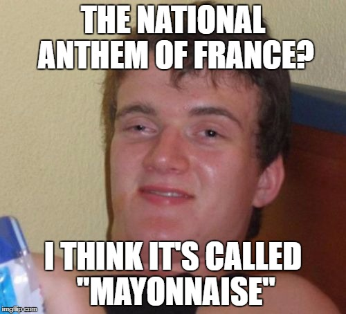 "With apologies to the French! :-) | THE NATIONAL ANTHEM OF FRANCE? I THINK IT'S CALLED ""MAYONNAISE"" 