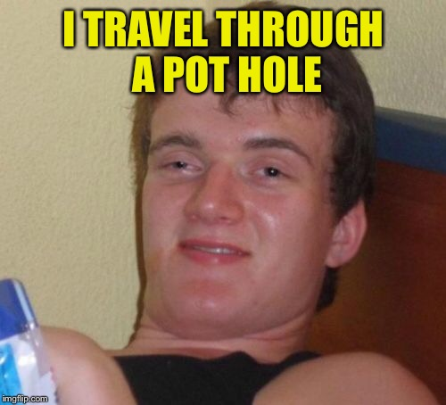 10 Guy Meme | I TRAVEL THROUGH A POT HOLE | image tagged in memes,10 guy | made w/ Imgflip meme maker