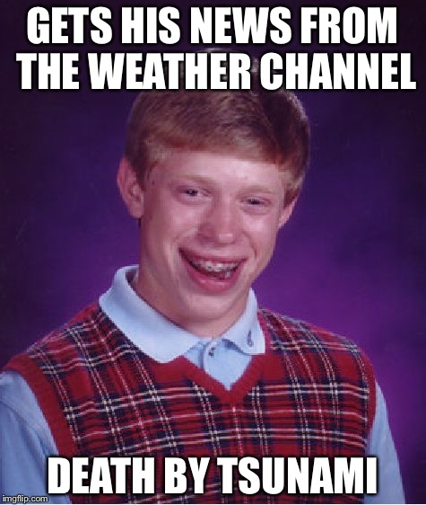 Bad Luck Brian Meme | GETS HIS NEWS FROM THE WEATHER CHANNEL DEATH BY TSUNAMI | image tagged in memes,bad luck brian | made w/ Imgflip meme maker