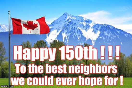 To the Great White North from a proud dual citizen | Happy 150th ! ! ! To the best neighbors we could ever hope for ! | image tagged in canada,birthday,neighbors,north | made w/ Imgflip meme maker