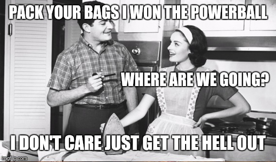 PACK YOUR BAGS I WON THE POWERBALL I DON'T CARE JUST GET THE HELL OUT WHERE ARE WE GOING? | made w/ Imgflip meme maker
