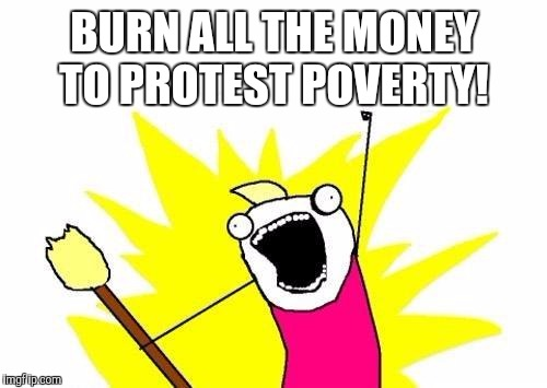 X All The Y Meme | BURN ALL THE MONEY TO PROTEST POVERTY! | image tagged in memes,x all the y | made w/ Imgflip meme maker