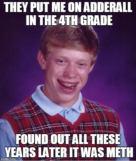 Bad Luck Brian Meme | THEY PUT ME ON ADDERALL IN THE 4TH GRADE FOUND OUT ALL THESE YEARS LATER IT WAS METH | image tagged in memes,bad luck brian | made w/ Imgflip meme maker