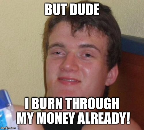 10 Guy Meme | BUT DUDE I BURN THROUGH MY MONEY ALREADY! | image tagged in memes,10 guy | made w/ Imgflip meme maker