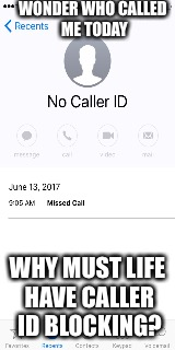 NO CALLER ID CALLS | WONDER WHO CALLED ME TODAY WHY MUST LIFE HAVE CALLER ID BLOCKING? | image tagged in funny,wtf | made w/ Imgflip meme maker