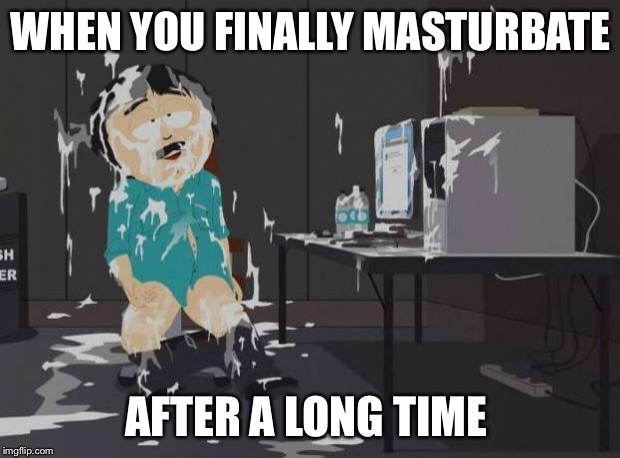 south park orgasm | WHEN YOU FINALLY MASTURBATE AFTER A LONG TIME | image tagged in south park orgasm | made w/ Imgflip meme maker