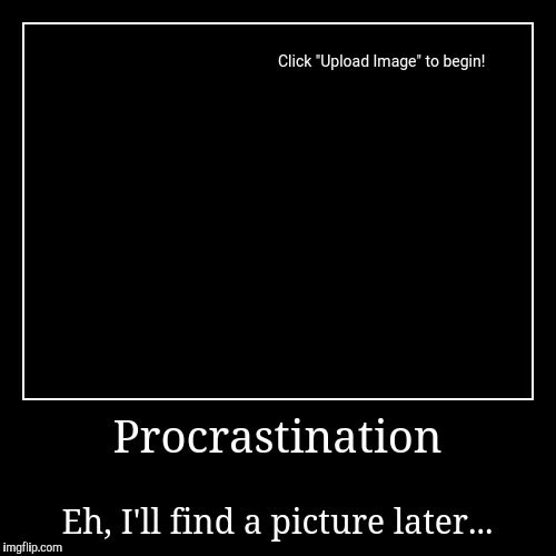 It's later than I thought... | Procrastination | Eh, I'll find a picture later... | image tagged in funny,demotivationals,life,procrastinate | made w/ Imgflip demotivational maker