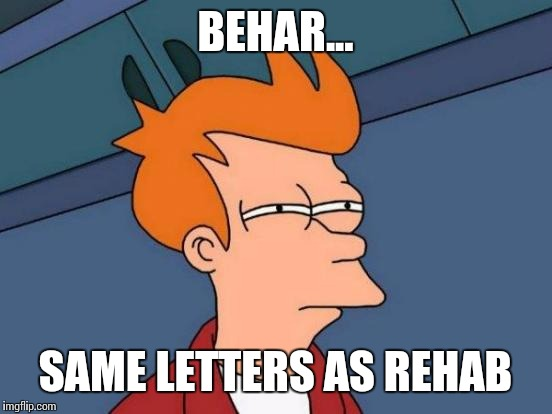 Futurama Fry Meme | BEHAR... SAME LETTERS AS REHAB | image tagged in memes,futurama fry | made w/ Imgflip meme maker