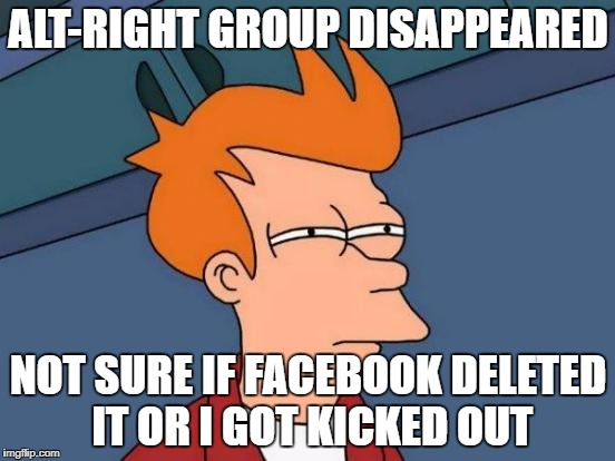 Futurama Fry Meme | ALT-RIGHT GROUP DISAPPEARED NOT SURE IF FACEBOOK DELETED IT OR I GOT KICKED OUT | image tagged in memes,futurama fry | made w/ Imgflip meme maker