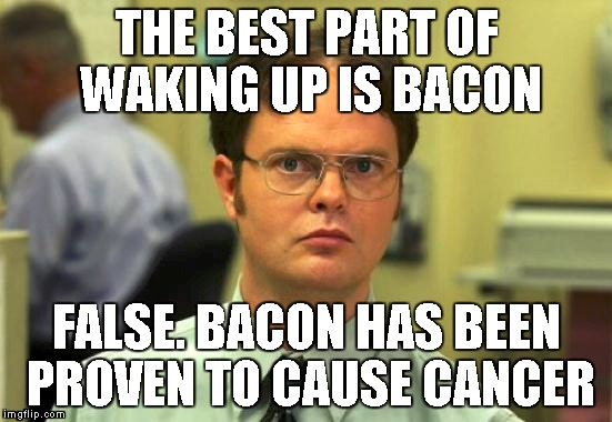 THE BEST PART OF WAKING UP IS BACON FALSE. BACON HAS BEEN PROVEN TO CAUSE CANCER | made w/ Imgflip meme maker
