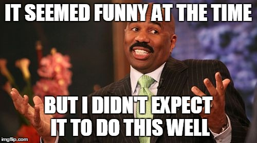 Steve Harvey Meme | IT SEEMED FUNNY AT THE TIME BUT I DIDN'T EXPECT IT TO DO THIS WELL | image tagged in memes,steve harvey | made w/ Imgflip meme maker