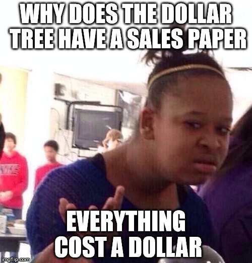Black Girl Wat Meme | WHY DOES THE DOLLAR TREE HAVE A SALES PAPER EVERYTHING COST A DOLLAR | image tagged in memes,black girl wat | made w/ Imgflip meme maker