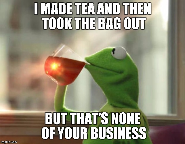 I MADE TEA AND THEN TOOK THE BAG OUT BUT THAT'S NONE OF YOUR BUSINESS | made w/ Imgflip meme maker