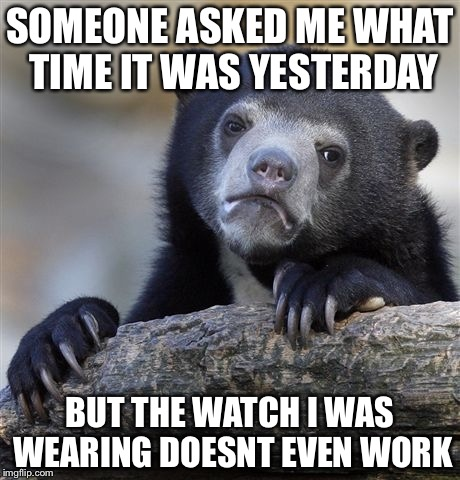 Confession Bear Meme | SOMEONE ASKED ME WHAT TIME IT WAS YESTERDAY BUT THE WATCH I WAS WEARING DOESNT EVEN WORK | image tagged in memes,confession bear | made w/ Imgflip meme maker