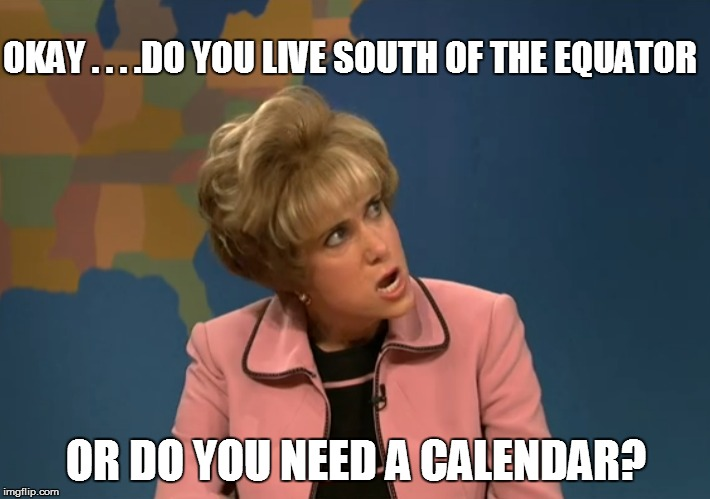 OKAY . . . .DO YOU LIVE SOUTH OF THE EQUATOR OR DO YOU NEED A CALENDAR? | made w/ Imgflip meme maker