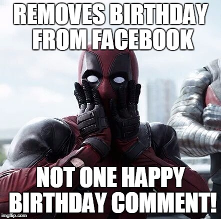 Deadpool Surprised Meme | REMOVES BIRTHDAY FROM FACEBOOK NOT ONE HAPPY BIRTHDAY COMMENT! | image tagged in memes,deadpool surprised | made w/ Imgflip meme maker