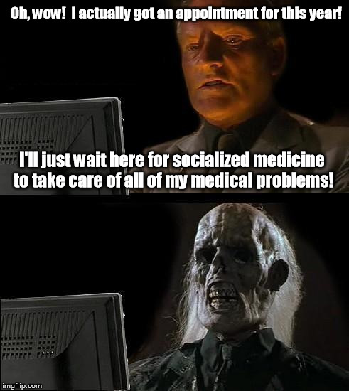 "Socialized Medicine: ""We can give you one 15 minute appointment later this year with a medical assistant."" 