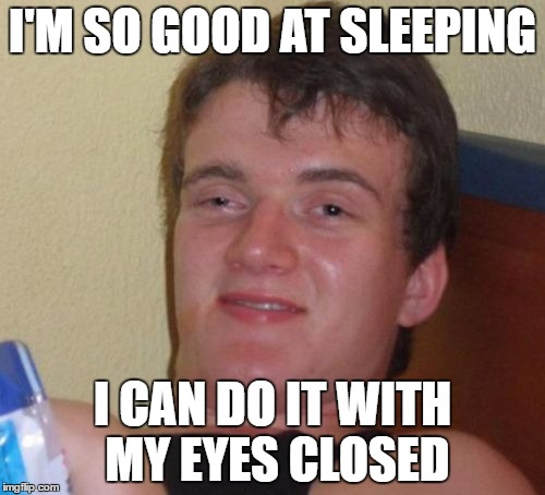 10 Guy Meme | I'M SO GOOD AT SLEEPING I CAN DO IT WITH MY EYES CLOSED | image tagged in memes,10 guy | made w/ Imgflip meme maker