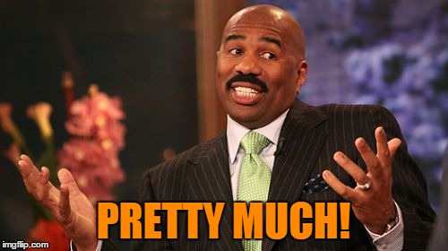 Steve Harvey Meme | PRETTY MUCH! | image tagged in memes,steve harvey | made w/ Imgflip meme maker