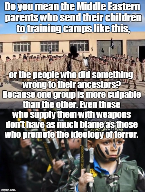 Do you mean the Middle Eastern parents who send their children to training camps like this, or the people who did something wrong to their a | made w/ Imgflip meme maker