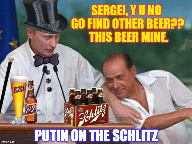 If you're blue and you don't know where to go to, why don't you go where fashion sits? | SERGEI, Y U NO GO FIND OTHER BEER??  THIS BEER MINE. PUTIN ON THE SCHLITZ | image tagged in memes,beer,funny,putin,puttin' on the ritz,phunny | made w/ Imgflip meme maker
