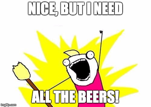 X All The Y Meme | NICE, BUT I NEED ALL THE BEERS! | image tagged in memes,x all the y | made w/ Imgflip meme maker