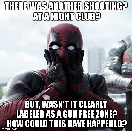 Gun control is never the answer, because the bad people will never control their guns. | THERE WAS ANOTHER SHOOTING? AT A NIGHT CLUB? BUT, WASN'T IT CLEARLY LABELED AS A GUN FREE ZONE? HOW COULD THIS HAVE HAPPENED? | image tagged in memes,deadpool surprised,mass shooting | made w/ Imgflip meme maker