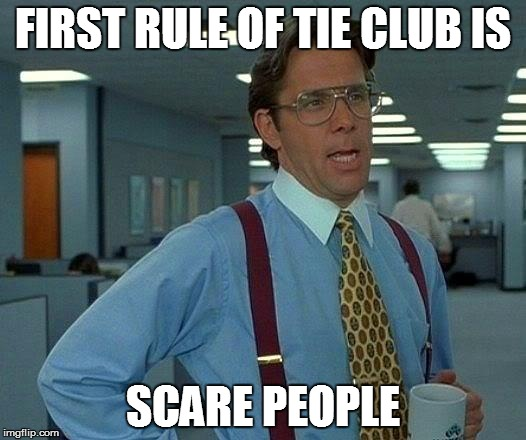 That Would Be Great Meme | FIRST RULE OF TIE CLUB IS SCARE PEOPLE | image tagged in memes,that would be great | made w/ Imgflip meme maker