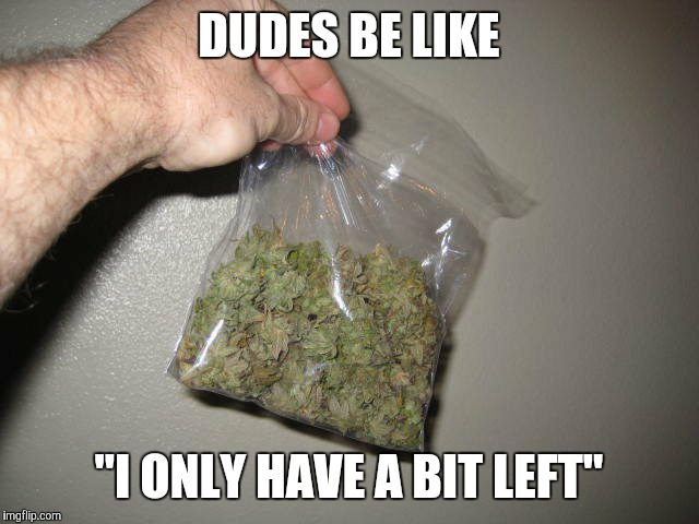 "DUDES BE LIKE ""I ONLY HAVE A BIT LEFT"" 