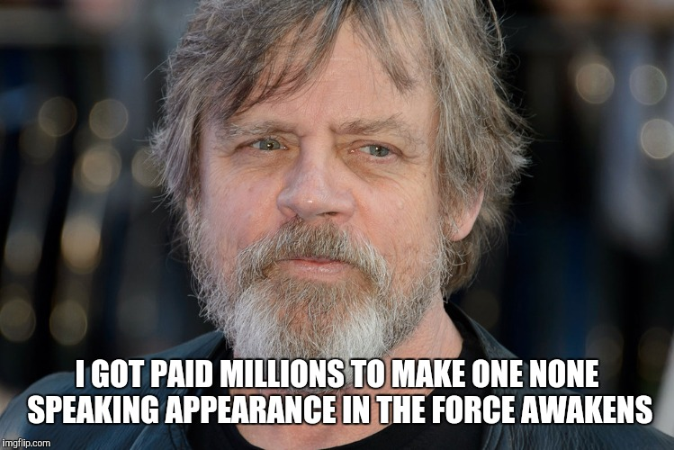 I GOT PAID MILLIONS TO MAKE ONE NONE SPEAKING APPEARANCE IN THE FORCE AWAKENS | made w/ Imgflip meme maker
